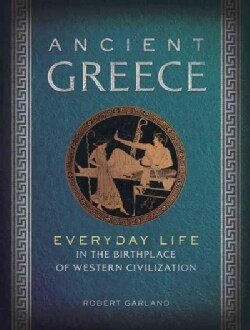 Ancient Greece: Everyday Life in the Birthplace of Western Civilization (Hardcover)