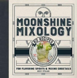 Moonshine Mixology: 60 Recipes for Flavoring Spirits & Making Cocktails (Hardcover)