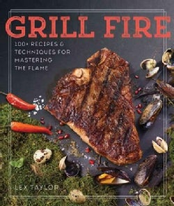 Grill Fire: 100+ Recipes & Techniques for Mastering the Flame (Hardcover)
