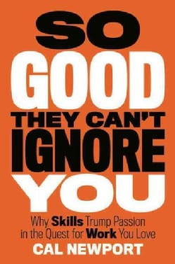 So Good They Can't Ignore You: Why Skills Trump Passion in the Quest for Work You Love (Hardcover)