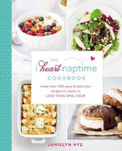 The I Heart Naptime Cookbook: More Than 100 Easy & Delicious Recipes to Make in Less Than One Hour (Hardcover)
