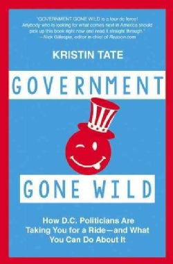 Government Gone Wild: How D.C. Politicians Are Taking You for a Ride - and What You Can Do About It (Paperback)