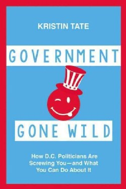 Government Gone Wild: How D.C. Politicians Are Taking You for a Ride-- and What You Can Do About It (Hardcover)