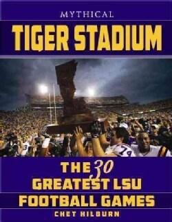 Legendary Tiger Stadium: The 30 Greatest LSU Football Games (Paperback)
