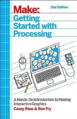 Getting Started With Processing: A Hands-on Introduction to Making Interactive Graphics (Paperback)