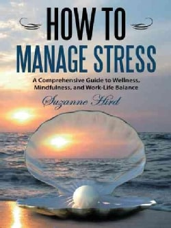 How to Manage Stress: A Comprehensive Guide to Wellness, Mindfulness, and Work-life Balance (Hardcover)