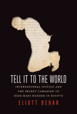 Tell It to the World: International Justice and the Secret Campaign to Hide Mass Murder in Kosovo (Paperback)