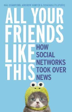 All Your Friends Like This: How Social Networks Took over News (Paperback)