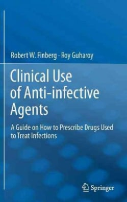Clinical Use of Anti-Infective Agents: A Guide on How to Prescribe Drugs Used to Treat Infections (Hardcover)