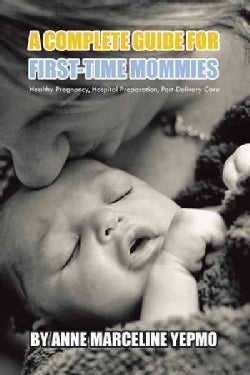 A Complete Guide for First-Time Mommies: Healthy Pregnancy, Hospital Preparation, Post-Delivery Care (Hardcover)