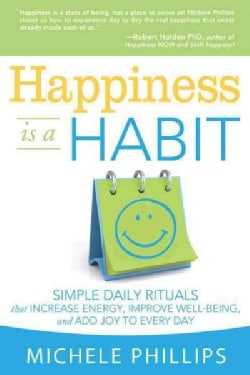 Happiness Is A Habit: Simple Daily Rituals That Increase Energy, Improve Well-Being, and Add Joy to Every Day (Paperback)