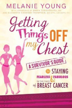 Getting Things Off My Chest: A Survivor's Guide to Staying Fearless & Fabulous in the Face of Breast Cancer (Paperback)