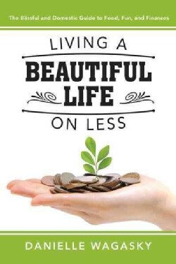 Living a Beautiful Life on Less: The Blissful and Domestic Guide to Food, Fun, and Finances (Paperback)