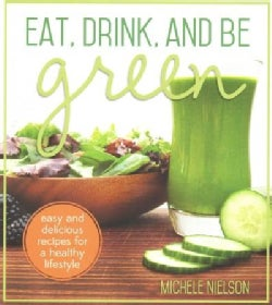 Eat, Drink, and Be Green: Easy and Delicious Recipes for a Healthy Lifestyle (Paperback)