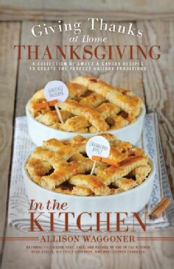 Thanksgiving: Giving Thanks at Home: A Collection of Sweet & Savory Recipes to Create the Perfect Holiday Traditions (Paperback)