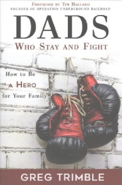 Dads Who Stay and Fight: How to Be a Hero to Your Family (Paperback)