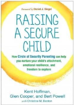 Raising a Secure Child: How Circle of Security Parenting Can Help You Nurture Your Child's Attachment, Emotional ... (Hardcover)