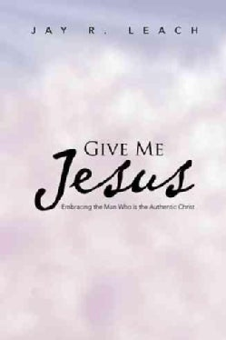 Give Me Jesus: Embracing the Man Who Is the Authentic Christ (Paperback)