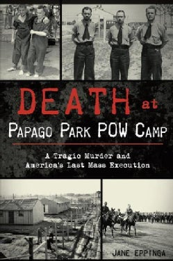 Death at Papago Park POW Camp: A Tragic Murder and America's Last Mass Execution (Paperback)
