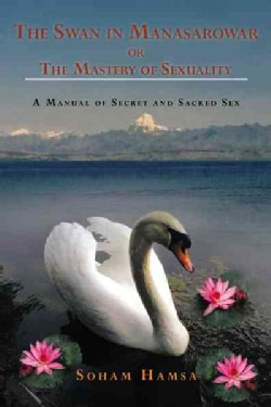 The Swan in Manasarowar or the Mastery of Sexuality: A Manual of Secret and Sacred Sex (Paperback)