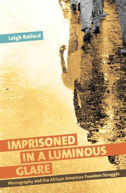 Imprisoned in a Luminous Glare: Photography and the African American Freedom Struggle (Paperback)