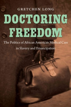 Doctoring Freedom: The Politics of African American Medical Care in Slavery and Emancipation (Paperback)
