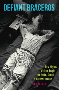 Defiant Braceros: How Migrant Workers Fought for Racial, Sexual, and Political Freedom (Hardcover)