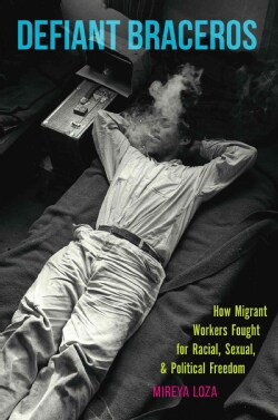 Defiant Braceros: How Migrant Workers Fought for Racial, Sexual, and Political Freedom (Paperback)