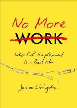 No More Work: Why Full Employment Is a Bad Idea (Hardcover)