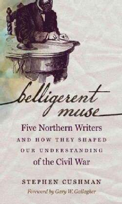 Belligerent Muse: Five Northern Writers and How They Shaped Our Understanding of the Civil War (Paperback)
