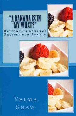 A Banana Is in My What: Deliciously Strange Recipes for Anemia (Paperback)