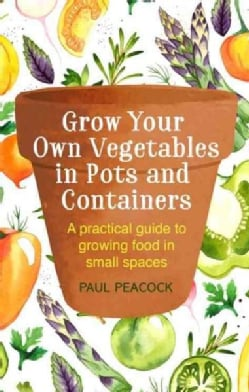 Grow Your Own Vegetables in Pots and Containers: A Practical Guide to Growing Food in Small Spaces (Paperback)