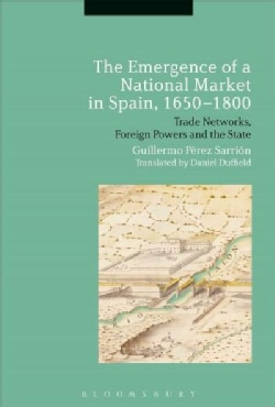 The Emergence of a National Market in Spain 1650-1800: Trade Networks, Foreign Powers and the State (Hardcover)