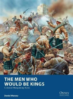 The Men Who Would Be Kings: Colonial Wargaming Rules (Paperback)
