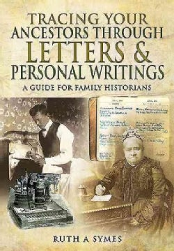 Tracing Your Ancestors Through Letters and Personal Writings: A Guide for Family Historians (Paperback)