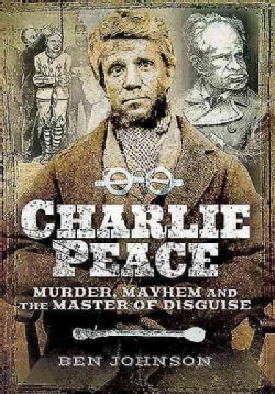 Charlie Peace: Murder, Mayhem and the Master of Disguise (Paperback)