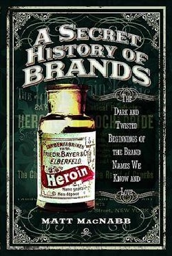 A Secret History of Brands: The Dark and Twisted Beginnings of the Brand Names We Know and Love (Paperback)