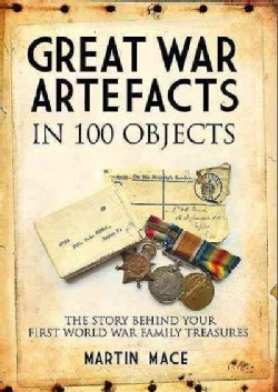 Great War Artefacts in 100 Objects: The Story Behind Your First World War Family Treasures (Paperback)