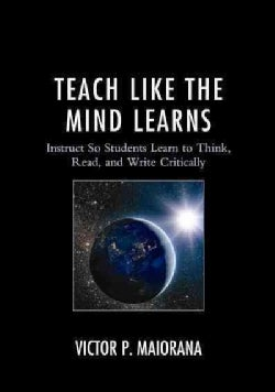 Teach Like the Mind Learns: Instruct So Students Learn to Think, Read, and Write Critically (Paperback)