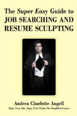 The Super Easy Guide to Job Searching and Resume Sculpting: Enjoy Your Life, Enjoy Your Work: the Simplified Course (Paperback)