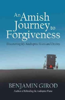 An Amish Journey to Forgiveness: Discovering My Anabaptist Roots and Destiny (Hardcover)