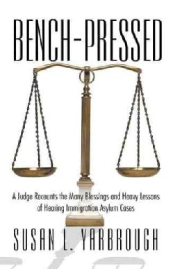 Bench-Pressed: A Judge Recounts the Many Blessings and Heavy Lessons of Hearing Immigration Asylum Cases (Paperback)