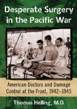 Desperate Surgery in the Pacific War: Doctors and Damage Control for American Wounded, 1941-1945 (Paperback)