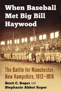 When Baseball Met Big Bill Haywood: The Battle for Manchester, New Hampshire, 1912–1916 (Paperback)