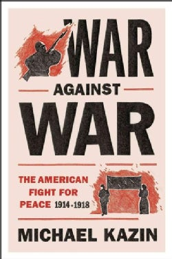 War Against War: The American Fight for Peace, 1914-1918 (Hardcover)