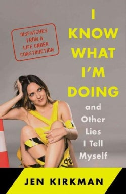 I Know What I'm Doing and Other Lies I Tell Myself: Dispatches from a Life Under Construction (Hardcover)