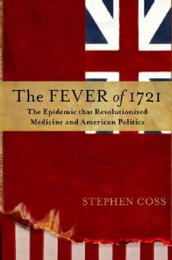The Fever of 1721: The Epidemic That Revolutionized Medicine and American Politics (Hardcover)