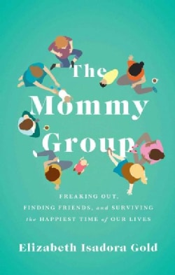 The Mommy Group: Freaking Out, Finding Friends, and Surviving the Happiest Time of Our Lives (Paperback)