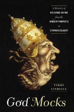 God Mocks: A History of Religious Satire from the Hebrew Prophets to Stephen Colbert (Hardcover)