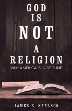 God Is Not a Religion: Why America Is in Decline (Hardcover)